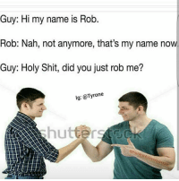 Bruh 😂😂😂: Guy: Hi my name is Rob  Rob: Nah, not anymore, that's my name now.  Guy: Holy Shit, did you just rob me?  lg: @Tyrone  awestinmeme Bruh 😂😂😂