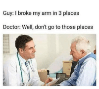 broke: Guy: I broke my arm in 3 places  Doctor: Well, don't go to those places