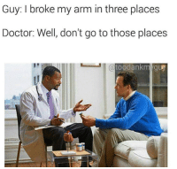 Seems simple enough!: Guy: I broke my arm in three places  Doctor: Well, don't go to those places  (a toodankm guy Seems simple enough!