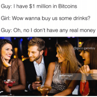 Bruh, Ctfu, and Dating: Guy: I have $1 million in Bitcoins  Girl: Wow wanna buy us some drinks?  Guy: Oh, no l don't have any real money  @gucci.gameboy  gettyimages  Hybrid Images Anyone know the conversion rate for Bitcoin to Monopoly money? - - - - - - - pretty savage niggasbelike ctfu bruh nerdy bitchesbelike turnt tech nomanners lmao nofucksgiven comedy 😂 bieber bitcoins savagememes savageaf bars dankmemes edgymemes yo dating funnymemes squad nochill hype haha lit bitcoin
