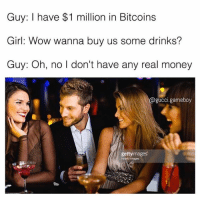 Gucci, Memes, and Money: Guy: I have $1 million in Bitcoins  Girl: Wow wanna buy us some drinks?  Guy: Oh, no I don't have any real money  gucci.gameboy  gettyimages  Hyorid lImages Shittt