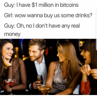 "Memes, Money, and Wow: Guy: I have $1 million in bitcoins  Girl: wow wanna buy us some drinks?  Guy: Oh, no l don't have any real  money <p>Cash only Establishment via /r/memes <a href=""http://ift.tt/2DL1Y38"">http://ift.tt/2DL1Y38</a></p>"