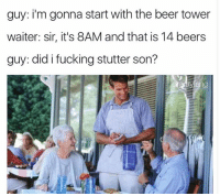 Did I Fucking Stutter: guy: i'm gonna start with the beer tower  waiter: sir, it's 8AM and that is 14 beers  guy: did i fucking stutter son?  fang