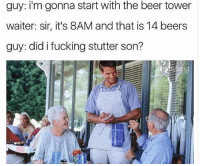 @clinicallyparanoid ur sugar mama would pay for ur beer tower: guy: i'm gonna start with the beer tower  waiter: sir, it's 8AM and that is 14 beers  guy: did i fucking stutter son? @clinicallyparanoid ur sugar mama would pay for ur beer tower