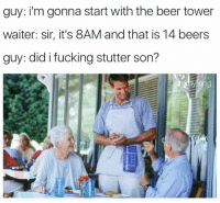 Did I Fucking Stutter: guy: i'm gonna start with the beer tower  waiter: sir, it's 8AM and that is 14 beers  guy: did i fucking stutter son?  ang