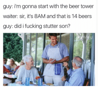 This is @friend_of_bae: guy: i'm gonna start with the beer tower  waiter: sir, it's 8AM and that is 14 beers  guy: did i fucking stutter son?  ang This is @friend_of_bae