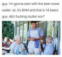 @drgrayfang says tomorrow ain't Monday unless you actually go to work.: guy: i'm gonna start with the beer tower  waiter: sir, it's 8AM and that is 14 beers  guy: did i fucking stutter son?  yang @drgrayfang says tomorrow ain't Monday unless you actually go to work.