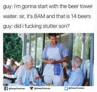 Did I Fucking Stutter: guy: i'm gonna start with the beer tower  waiter: sir, it's 8AM and that is 14 beers  guy: did i fucking stutter son?  ray  @sleepy Panda. me  esleepy Panda me  @sleepy Pandame