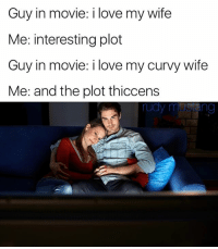 Love, Memes, and Movie: Guy in movie: i love my wife  Me: interesting plot  Guy in movie: i love my curvy wife  Me: and the plot thiccens thiccer than a bowl a oatmeal