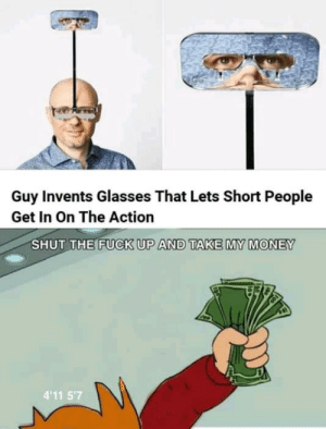 [Had to reupload, it got deleted for some reason] DO IT. BEFORE IT RUNS OUT. by takenlysingle MORE MEMES: Guy Invents Glasses That Lets Short People  Get In On The Action  SHUT THE FUCK UP AND TAKE MY MONEY  4'11 5'7 [Had to reupload, it got deleted for some reason] DO IT. BEFORE IT RUNS OUT. by takenlysingle MORE MEMES