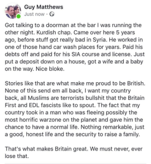 Bad, Family, and Life: Guy Matthews  Just now .  Got talking to a doorman at the bar I was running the  other night. Kurdish chap. Came over here 5 years  ago, before stuff got really bad in Syria. He worked in  one of those hand car wash places for years. Paid his  debts off and paid for his SIA course and license. Just  put a deposit down on a house, got a wife and a baby  on the way. Nice bloke.  Stories like that are what make me proud to be British.  None of this send em all back, I want my country  back, all Muslims are terrorists bullshit that the Britain  First and EDL fascists like to spout. The fact that my  country took in a man who was fleeing possibly the  most horrific warzone on the planet and gave him the  chance to have a normal life. Nothing remarkable, just  a good, honest life and the security to raise a family.  That's what makes Britain great. We must never, ever  lose that. awesomacious:  Wholesome Land of opportunity