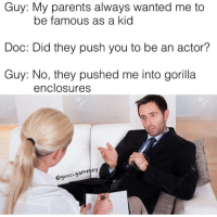 Snapchat: DankMemesGang: Guy: My parents always wanted me to  be famous as a kid  Doc: Did they push you to be an actor?  Guy: No, they pushed me into gorilla  enclosures  gameboy  gucci Snapchat: DankMemesGang