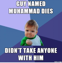 "At first glance of the ""breaking news"" I figured the worst.: GUY NAMED  MUHAMMAD DIES  DIDNT TAKE ANYONE  WITH HIM  made on imgur At first glance of the ""breaking news"" I figured the worst."