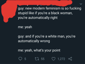 Feminism, Fucking, and Tumblr: guy: new modern feminism is so fucking  stupid like if you're a black woman,  you're automatically right  me: yeah  guy: and if you're a white man, you're  automatically wrong  me: yeah, what's your point  5  L55  1,272 Yeah, what's your point.