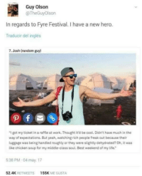 "Life, Yeah, and Work: Guy Olson  @TheGuyOlson  In regards to Fyre Festival. I have a new hero.  Traducir del inglés  7.Josh (random guy)  ""I got my ticket in a raffle at work. Thought it'd be cool. Didn't have much in the  way of expectations. But yeah, watching rich people freak out because their  luggage was being handled roughly or they were slightly dehydrated? Oh, it was  like chicken soup for my middle-class soul. Best weekend of my life.  5:38 PM 04 may. 17  52.4K RETWEETS155K ME GUSTA Josh go on chapo"