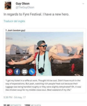"what a time: Guy Olson  @TheGuyOlson  In regards to Fyre Festival. I have a new hero.  Traducir del inglés  7.Josh (random guy)  ""I got my ticket in a raffle at work. Thought it'd be cool. Didn't have much in the  way of expectations. But yeah, watching rich people freak out because their  luggage was being handled roughly or they were slightly dehydrated? 0h, it was  like chicken soup for my middle-class soul. Best weekend of my life.  5:38 PM 04 may 17  52.4K RETWEETS  155K ME GUSTA what a time"