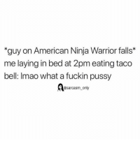 Funny, Memes, and Pussy: guy on American Ninja Warrior falls*  me laying in bed at 2pm eating taco  bell: Imao what a fuckin pussy  @sarcasm_only (Via twitter-dxxnya)