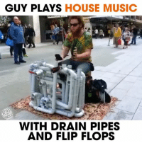 Memes, Music, and House: GUY PLAYS HOUSE MUSIC  WITH DRAIN PIPES  AND FLIP FLOPS