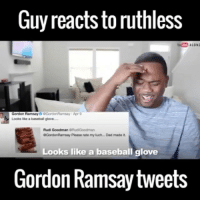 Baseball, Dad, and Gordon Ramsay: Guy reacts to ruthless  Gordon Ramsay  GGordonRamsay Apr 9  Looks a basebal glove  Rudi Goodman GRudiGoodman  0GordonRamsay Please rate my luch Dad made it.  Looks like a baseball glove  Gordon Ramsay tweets These are hilarious 😂 (@alonzolerone) Backup: @bitchpride