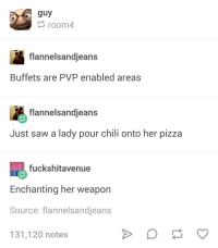 Pizza, Saw, and Battle Royale: guy  room4  flannelsandjeans  Buffets are PVP enabled areas  flannelsandjeans  Just saw a lady pour chili onto her pizza  fuckshitavenue  Enchanting her weapon  Source: flannelsandjeans  131,120 notes Buffett battle royale