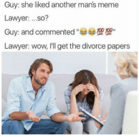 Man Meme: Guy: she liked another man's meme  Lawyer  ...so?  00 100  Guy: and commented  Lawyer: wow, I'll get the divorce papers