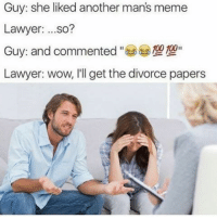 """""""I'll get the divorce papers"""" 😂 WSHH: Guy: she liked another man's meme  Lawyer  ...so?  00 100  Guy: and commented  Lawyer: wow, I'll get the divorce papers """"I'll get the divorce papers"""" 😂 WSHH"""