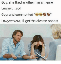 Sad it had to end like that: Guy: she liked another man's meme  Lawyer  so?  00II  Lawyer: wow, I'll get the divorce papers Sad it had to end like that