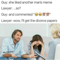 😂😂😂 @badjokeben has figured out the key to a successful relationship: stay away from another mans memes.: Guy: she liked another man's meme  Lawyer: ...so?  100 100  Guy: and commented  Lawyer: wow, I'll get the divorce papers  @BadyokeBe 😂😂😂 @badjokeben has figured out the key to a successful relationship: stay away from another mans memes.