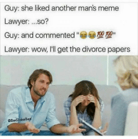 Damn: Guy: she liked another mans meme  Lawyer  so?  100 100  Guy: and commented  Lawyer: wow, I'll get the divorce papers  @BadyokeBe Damn