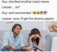 bad joke: Guy: she liked another man's meme  Lawyer  ...so?  100 100  Guy: and commented  Lawyer: wow, I'll get the divorce papers  Bad Joke Ben
