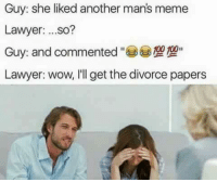 Man Meme: Guy: she liked another man's meme  Lawyer  ...so?  Guy and commented  Lawyer: wow, I'll get the divorce papers