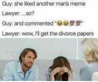 Man Meme: Guy: she liked another man's meme  Lawyer  ...so?  Guy: and commented  100 100  Lawyer: wow, I'll get the divorce papers