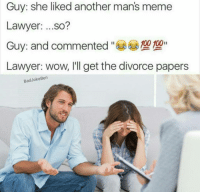 I made this before most of you followed, so if you've seen this before, thanks for sticking with me for so long: Guy: she liked another man's meme  Lawyer  ...so?  Guy: and commented  100 100  Lawyer: wow, I'll get the divorce papers  Bad Joke Ben I made this before most of you followed, so if you've seen this before, thanks for sticking with me for so long