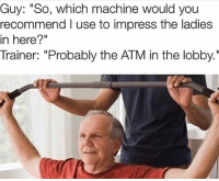 """Gym, Boom, and Atm: Guy: """"So, which machine would you  recommend I use to impress the ladies  in here?""""  Trainer: """"Probably the ATM in the lobby."""" Boom 💣💥"""