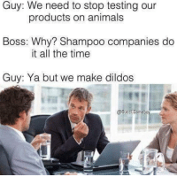 Animals, Cats, and Gucci: Guy: We need to stop testing our  Boss: Why? Shampoo companies do  Guy: Ya but we make dildos  products on animals  it all the time  @Gucci.Gamebo <p>Cats aren't called pussies for nothing…</p><p><b><i>You need your required daily intake of memes! Follow <a>@nochillmemes</a> for help now!</i></b><br/></p>