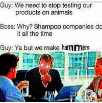 Animals, Memes, and Time: Guy: We need to stop testing our  Boss: Why? Shampoo companies do  Guy: Ya but we make hammers  products on animals  it all the time hammer time