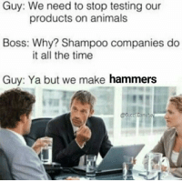 Animals, Time, and All The: Guy: We need to stop testing our  Boss: Why? Shampoo companies do  Guy: Ya but we make hammers  products on animals  it all the time
