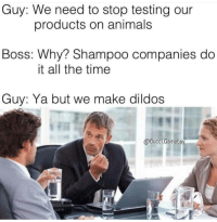 Dildo, Memes, and 🤖: Guy: We need to stop testing our  products on animals  Boss: Why? Shampoo companies do  it all the time  Guy: Ya but we make dildos  @Gucci Gameboy This is why we can't have nice things.