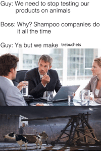 "Animals, Memes, and Mean: Guy: We need to stop testing our  products on animals  Boss: Why? Shampoo companies do  it all the time  Guy: Ya but we make trebuchets <p>I mean, it&rsquo;s probably better than testing them on humans via /r/memes <a href=""https://ift.tt/2pCYyY0"">https://ift.tt/2pCYyY0</a></p>"