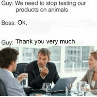"""Animals, Soon..., and Thank You: Guy: We need to stop testing our  products on animals  Boss: Ok  Guv: Thank you very much <p>It&rsquo;s hit peak meta. I would recommend mend selling all stock as soon as possible. via /r/MemeEconomy <a href=""""http://ift.tt/2uBYask"""">http://ift.tt/2uBYask</a></p>"""