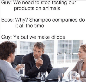 .: Guy: We need to stop testing our  products on animals  Boss: Why? Shampoo companies do  it all the time  Guy: Ya but we make dildos  @Gucci.Gameboy .