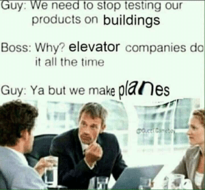 Dank, Memes, and Target: Guy: We need to stop testing our  products on buildings  Boss: Why? elevator companies do  it all the time  Guy: Ya but we make planes Dont see the issue by itswill12345 MORE MEMES
