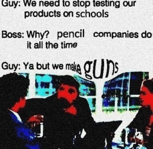 Live, Time, and All The: Guy: We need to stop testing our  products on schools  Boss: Why? pencil companies do  it all the time  Guy: Ya but we mate g U)S This is so 🅱️ad Can we live in a society?