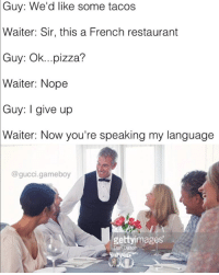 Via 8Fail: Guy:  We'd like some tacos  Waiter: Sir, this a French restaurant  Guy: Ok...pizza?  Waiter: Nope  Guy: I give up  Waiter: Now you're speaking my language  @gucci.gameboy  gettyimages Via 8Fail
