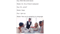 """<p>Nice French meme via /r/MemeEconomy <a href=""""http://ift.tt/2xfLudo"""">http://ift.tt/2xfLudo</a></p>: Guy: We'd like some tacos  Waiter: Sir, this a French restaurant  Guy: Ok...pizza?  Waiter: Nope  Guy: I give up  Waiter: Now you're speaking my language  gettyimages <p>Nice French meme via /r/MemeEconomy <a href=""""http://ift.tt/2xfLudo"""">http://ift.tt/2xfLudo</a></p>"""