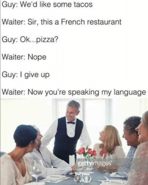 Dank, Memes, and Pizza: Guy: We'd like some tacos  Waiter:  Sir, this a French restaurant  Guy: Ok...pizza?  Waiter:  Nope  Guy: give up  Waiter: Now you're speaking my language  gettyimages It doeseth be liketh thou by APenguinNamedDog MORE MEMES