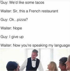 Authentic french style cuisine by AppleBiryani FOLLOW HERE 4 MORE MEMES.: Guy: We'd like some tacos  Waiter: Sir, this a French restaurant  Guy: Ok...pizza?  Waiter: Nope  Guy: I give up  Waiter: Now you're speaking my language Authentic french style cuisine by AppleBiryani FOLLOW HERE 4 MORE MEMES.