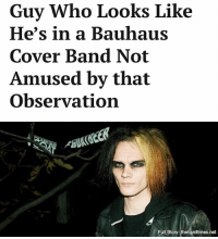 """He just sees black clothes and immediately assumes I love Bauhaus. Don't get me wrong, I do. I just don't see the joke in it."": Guy Who Looks Like  He's in a Bauhaus  Cover Band Not  Amused by that  Observation  ANG  Full Story:thenardtimes.net  Full Story: thehardtimes.net ""He just sees black clothes and immediately assumes I love Bauhaus. Don't get me wrong, I do. I just don't see the joke in it."""