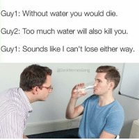 too much water: Guy Without water you would die.  Guy2: Too much water will also kill you  Guy1: Sounds like I can't lose either way.  Dank Memes Gang