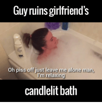 """When you gotta go, you gotta go!"" 😂😂: Guyruins girlfriend's  Oh piss off just leave me alone man,  I'm relaxing  candlelit bath ""When you gotta go, you gotta go!"" 😂😂"